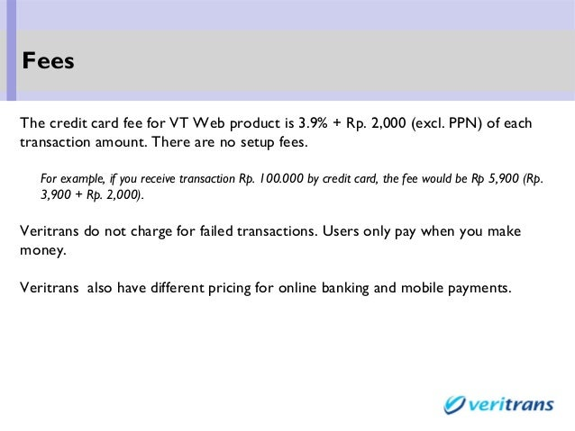 The credit card fee for VT Web product is 3.9% + Rp. 2,000 (excl. PPN) of each transaction amount. There are no setup fees...