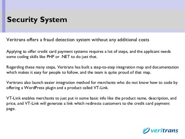 Veritrans offers a fraud detection system without any additional costs Applying to offer credit card payment systems requi...