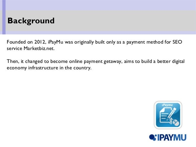 Founded on 2012, iPayMu was originally built only as a payment method for SEO service Marketbiz.net. Then, it changed to b...
