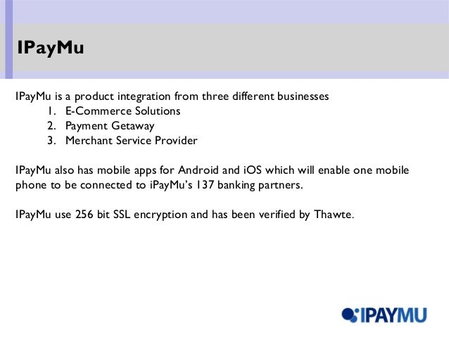 IPayMu is a product integration from three different businesses 1. E-Commerce Solutions 2. Payment Getaway 3. Merchant Ser...