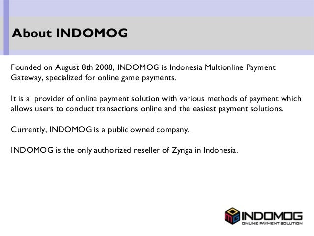 Founded on August 8th 2008, INDOMOG is Indonesia Multionline Payment Gateway, specialized for online game payments. It is ...