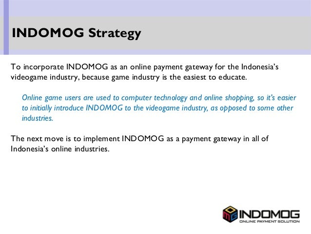 To incorporate INDOMOG as an online payment gateway for the Indonesia's videogame industry, because game industry is the e...