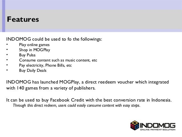 INDOMOG could be used to fo the followings: • Play online games • Shop in MOGPlay • Buy Pulsa • Consume content such as mu...