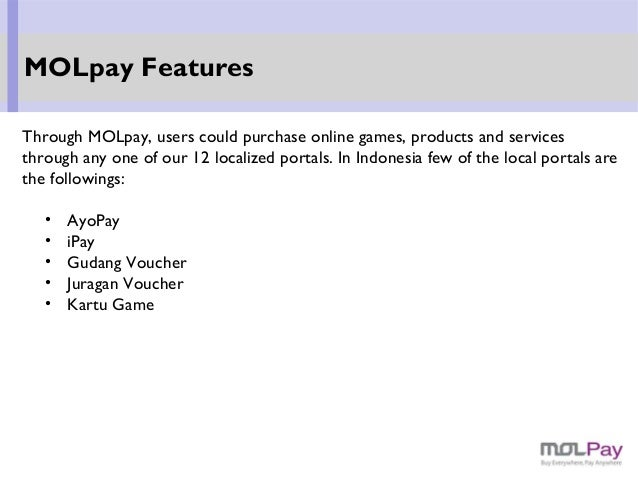 Through MOLpay, users could purchase online games, products and services through any one of our 12 localized portals. In I...