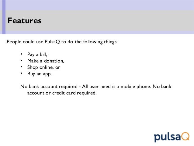 People could use PulsaQ to do the following things: • Pay a bill, • Make a donation, • Shop online, or • Buy an app. No ba...