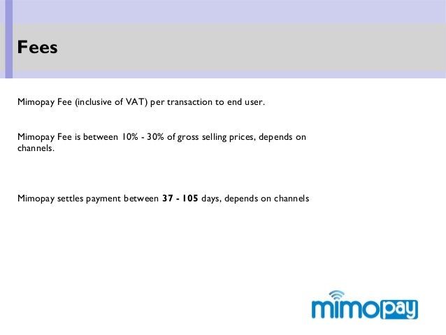 Fees Mimopay Fee (inclusive of VAT) per transaction to end user. Mimopay Fee is between 10% - 30% of gross selling prices,...