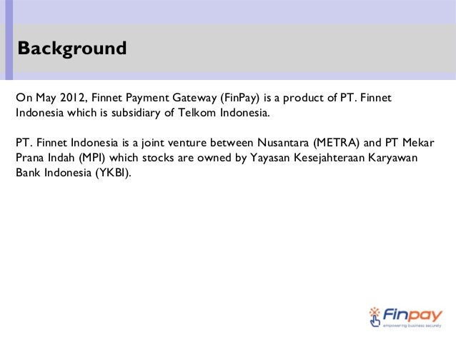 On May 2012, Finnet Payment Gateway (FinPay) is a product of PT. Finnet Indonesia which is subsidiary of Telkom Indonesia....