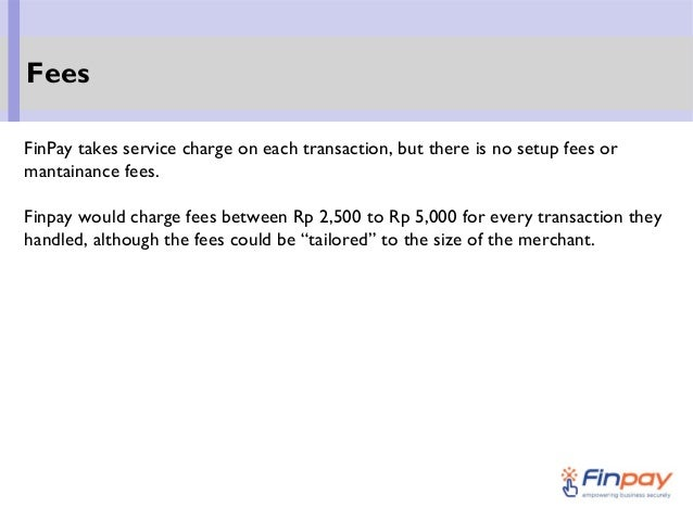 FinPay takes service charge on each transaction, but there is no setup fees or mantainance fees. Finpay would charge fees ...