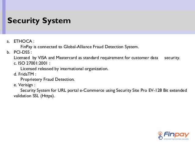 a. ETHOCA : FinPay is connected to Global-Alliance Fraud Detection System. b. PCI-DSS : Licensed by VISA and Mastercard as...