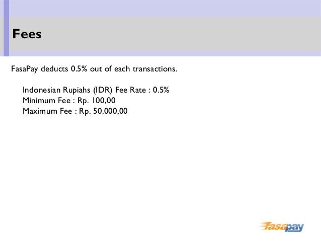 FasaPay deducts 0.5% out of each transactions. Indonesian Rupiahs (IDR) Fee Rate : 0.5% Minimum Fee : Rp. 100,00 Maximum F...