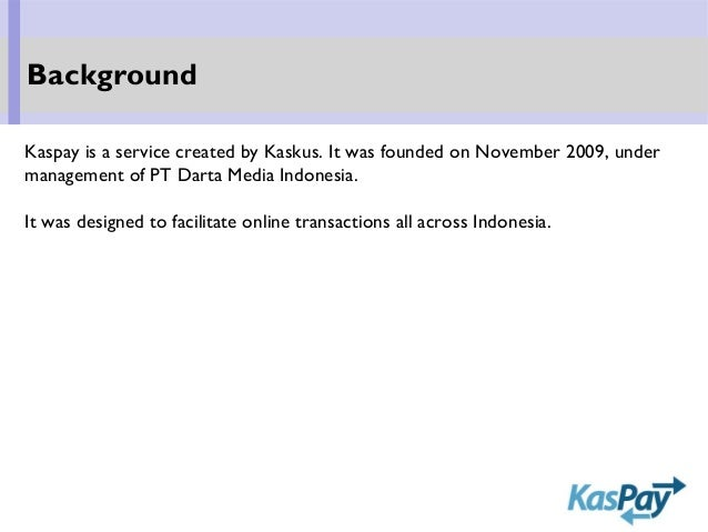 Kaspay is a service created by Kaskus. It was founded on November 2009, under management of PT Darta Media Indonesia. It w...