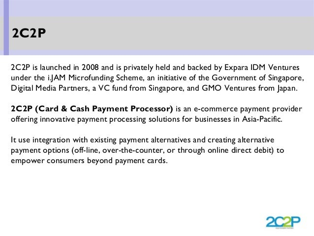 2C2P is launched in 2008 and is privately held and backed by Expara IDM Ventures under the i.JAM Microfunding Scheme, an i...