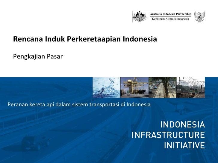 <ul><li>Rencana Induk Perkeretaapian Indonesia </li></ul><ul><li>Pengkajian Pasar </li></ul><ul><li>Peranan kereta api dal...