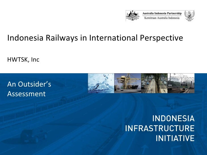 <ul><li>Indonesia Railways in International Perspective </li></ul><ul><li>HWTSK, Inc </li></ul>An Outsider's Assessment