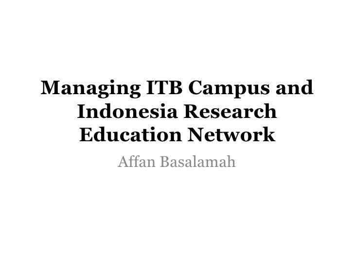 Managing ITB Campus and Indonesia Research Education Network <br />Affan Basalamah<br />