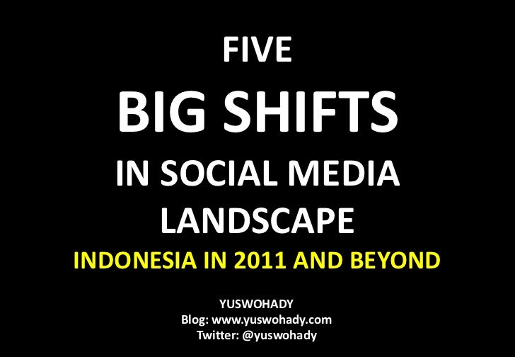 FIVE <br />BIG SHIFTS<br />IN SOCIAL MEDIA LANDSCAPE<br />INDONESIA IN 2011 AND BEYOND<br />YUSWOHADY<br />Blog: www.yuswo...