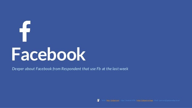 Facebook Deeper about Facebook from Respondent that use Fb at the last week Web : http://jakpat.net – App ( Android/IOS) :...