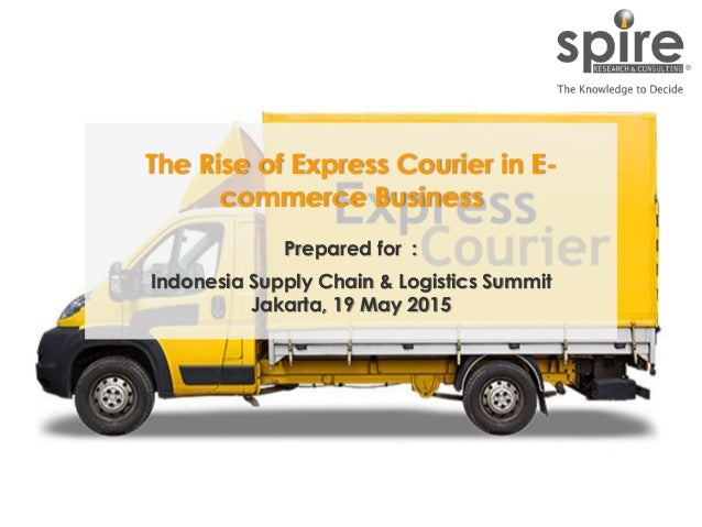 1 The Rise of Express Courier in E- commerce Business Prepared for : Indonesia Supply Chain & Logistics Summit Jakarta, 19...