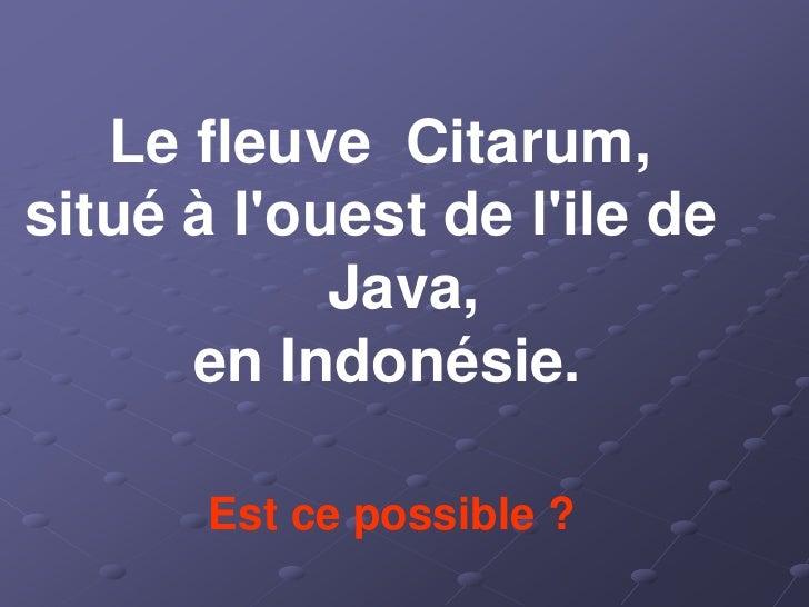 Le fleuve Citarum, situé à l'ouest de l'ile de             Java,       en Indonésie.         Est ce possible ?