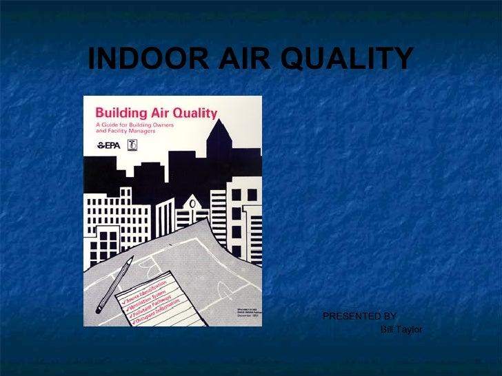 INDOOR AIR QUALITY <ul><li>PRESENTED BY </li></ul><ul><li>Bill Taylor </li></ul>
