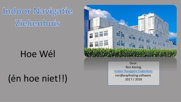 Door: Ron Koning Indoor Navigatie Ziekenhuis ron@wayfinding.software 2017 / 2018 Hoe Wél (én hoe niet!!)