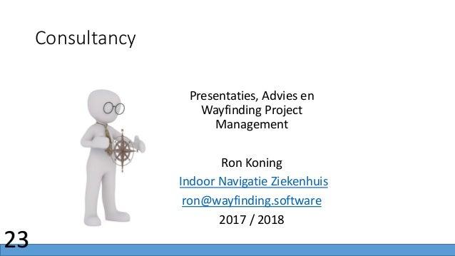 Consultancy 23 Presentaties, Advies en Wayfinding Project Management Ron Koning IIndoor Navigatie Ziekenhuis ron@wayfindin...