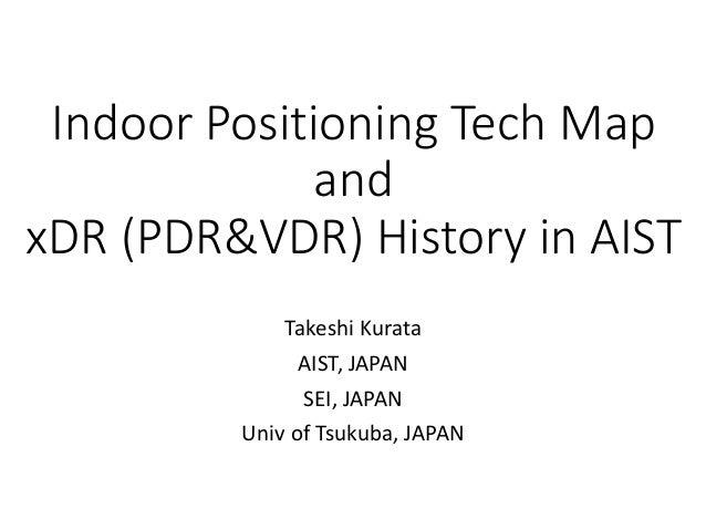 Indoor Positioning Tech Map and xDR (PDR&VDR) History in AIST Takeshi Kurata AIST, JAPAN SEI, JAPAN Univ of Tsukuba, JAPAN