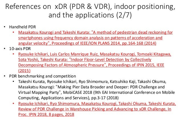 References on xDR (PDR & VDR), indoor positioning, and the applications (2/7) • Handheld PDR • Masakatsu Kourogi and Takes...