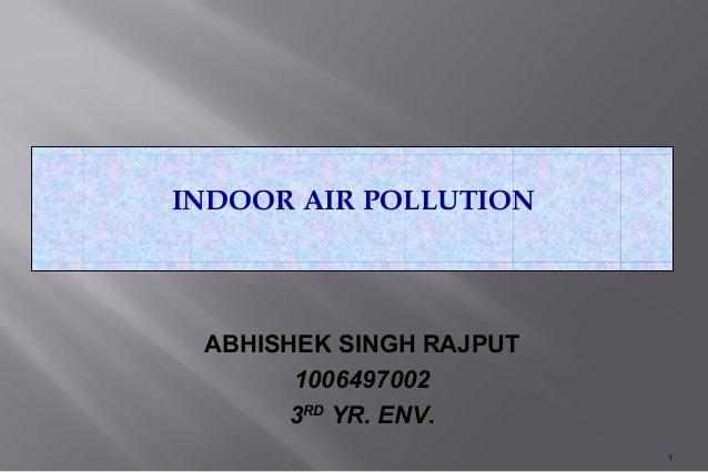 INDOOR AIR POLLUTION ABHISHEK SINGH RAJPUT       1006497002       3RD YR. ENV.                         1