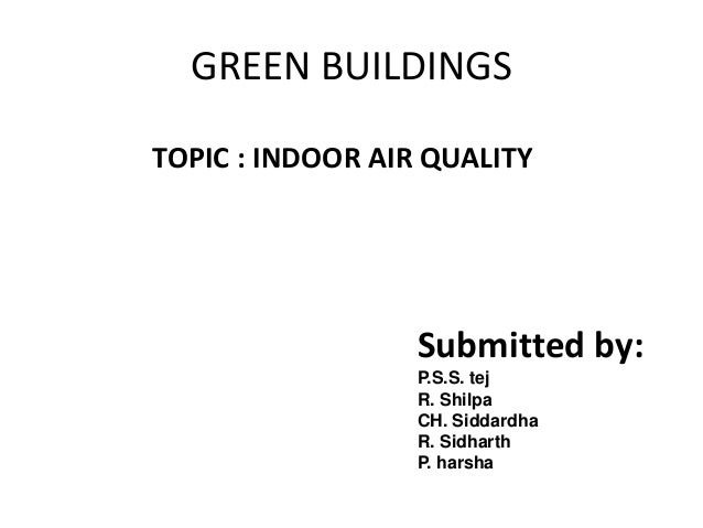 GREEN BUILDINGSTOPIC : INDOOR AIR QUALITY                  Submitted by:                  P.S.S. tej                  R. S...