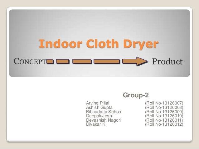Indoor Cloth Dryer Group-2 Arvind Pillai (Roll No-13126007) Ashish Gupta (Roll No-13126008) Bibhudatta Sahoo (Roll No-1312...