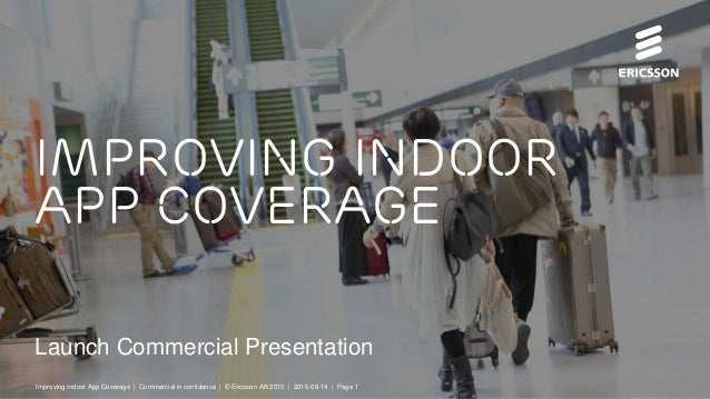 Launch Commercial Presentation Improving indoor app coverage Improving Indoor App Coverage | Commercial in confidence | © ...