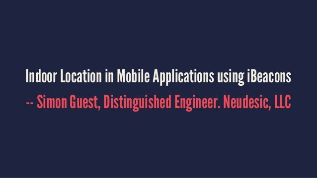Indoor Location in Mobile Applications using iBeacons -- Simon Guest, Distinguished Engineer. Neudesic, LLC