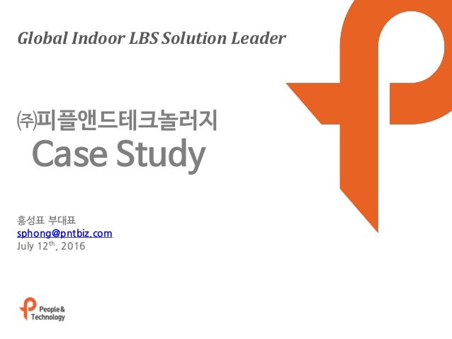 Global Indoor LBS Solution Leader 홍성표 부대표 sphong@pntbiz.com July 12th, 2016 ㈜피플앤드테크놀러지 Case Study
