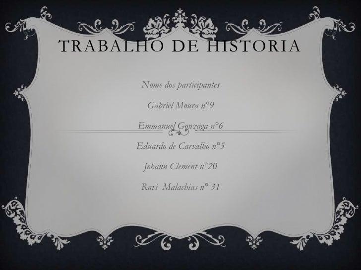 TRABALHO DE HISTORIA       Nome dos participantes        Gabriel Moura n°9      Emmanuel Gonzaga n°6      Eduardo de Carva...