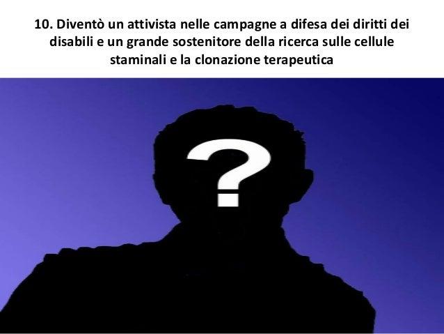 10. Diventò un attivista nelle campagne a difesa dei diritti dei disabili e un grande sostenitore della ricerca sulle cell...