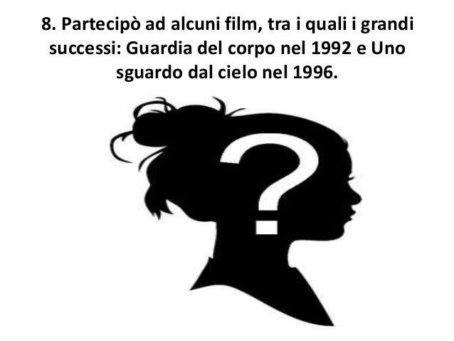 8. Partecipò ad alcuni film, tra i quali i grandi successi: Guardia del corpo nel 1992 e Uno sguardo dal cielo nel 1996.