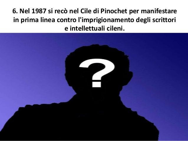6. Nel 1987 si recò nel Cile di Pinochet per manifestare in prima linea contro l'imprigionamento degli scrittori e intelle...