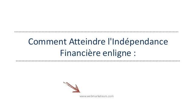 Comment Atteindre l'Indépendance  Financière enligne :  www.webmarketeurs.com