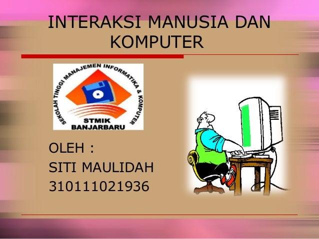 INTERAKSI MANUSIA DAN KOMPUTER OLEH : SITI MAULIDAH 310111021936