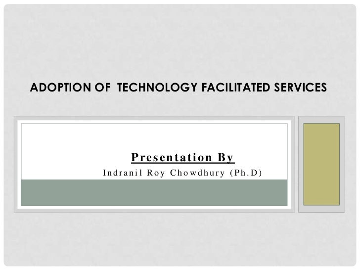 ADOPTION OF TECHNOLOGY FACILITATED SERVICES               Presentation By          Indranil Roy Chowdhury (Ph.D)