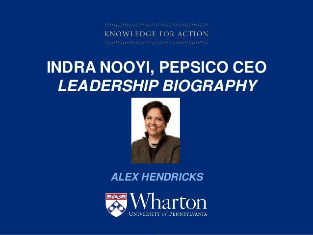 KNOWLEDGE FOR ACTION INDRA NOOYI, PEPSICO CEO LEADERSHIP BIOGRAPHY ALEX HENDRICKS