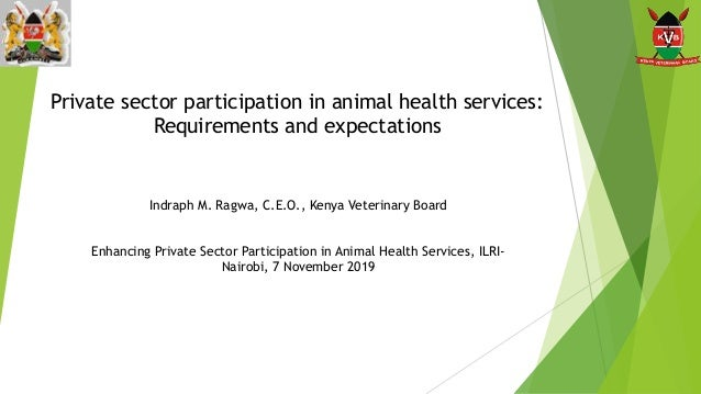Private sector participation in animal health services: Requirements and expectations Indraph M. Ragwa, C.E.O., Kenya Vete...