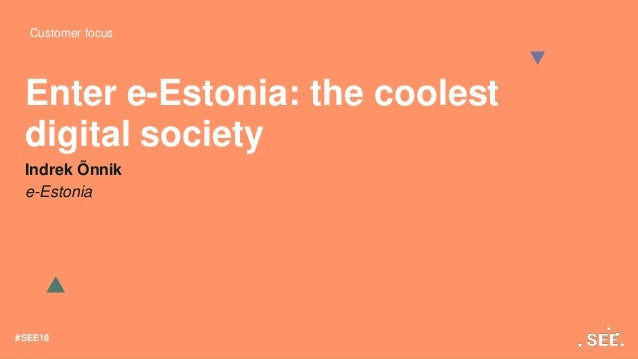 Customer focus #SEE18 Enter e-Estonia: the coolest digital society Indrek Õnnik e-Estonia