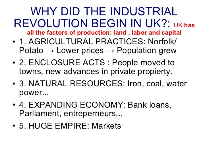 WHY DID THE INDUSTRIAL REVOLUTION BEGIN IN UK?:   UK  has all the factors of production: land , labor and capital <ul><li>...