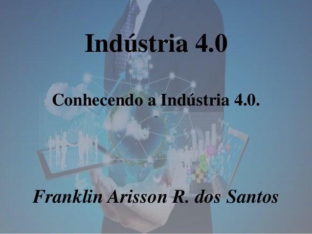 Indústria 4.0 Conhecendo a Indústria 4.0. Franklin Arisson R. dos Santos