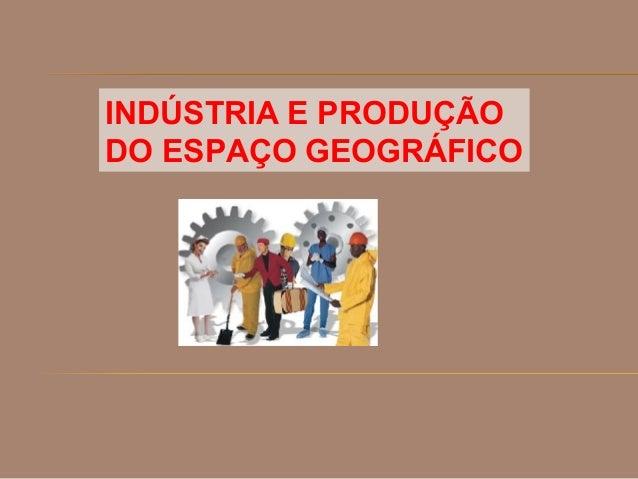 INDÚSTRIA E PRODUÇÃO DO ESPAÇO GEOGRÁFICO