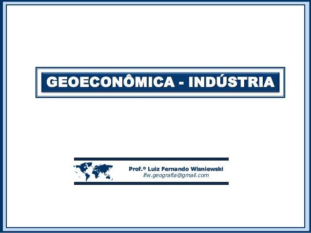 GEOECONÔMICA - INDÚSTRIA  Prof.º Luiz Fernando Wisniewski lfw.geografia@gmail.com