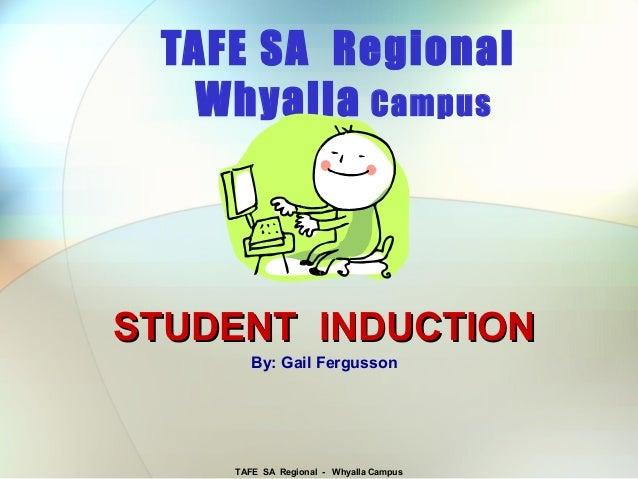 TAFE SA Regional - Whyalla CampusTAFE SA RegionalWhyalla CampusSTUDENT INDUCTIONSTUDENT INDUCTIONBy: Gail Fergusson