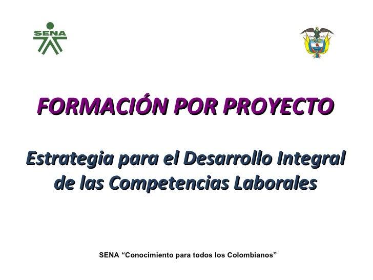 """FORMACIÓN POR PROYECTO Estrategia para el Desarrollo Integral de las Competencias Laborales SENA """"Conocimiento para todos ..."""